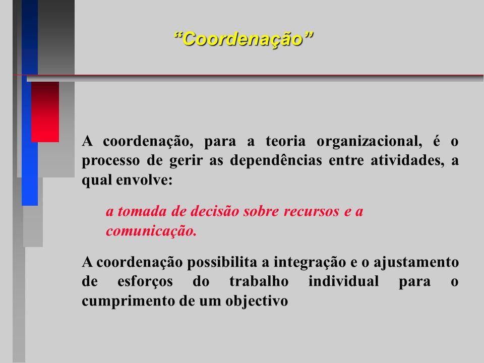Coordenação A coordenação, para a teoria organizacional, é o processo de gerir as dependências entre atividades, a qual envolve: a tomada de decisão s