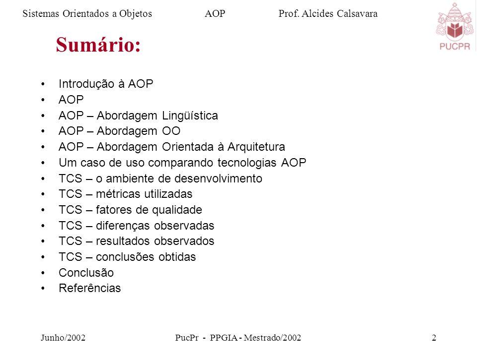 Junho/2002PucPr - PPGIA - Mestrado/20022 Introdução à AOP AOP AOP – Abordagem Lingüística AOP – Abordagem OO AOP – Abordagem Orientada à Arquitetura Um caso de uso comparando tecnologias AOP TCS – o ambiente de desenvolvimento TCS – métricas utilizadas TCS – fatores de qualidade TCS – diferenças observadas TCS – resultados observados TCS – conclusões obtidas Conclusão Referências Sistemas Orientados a Objetos AOP Prof.
