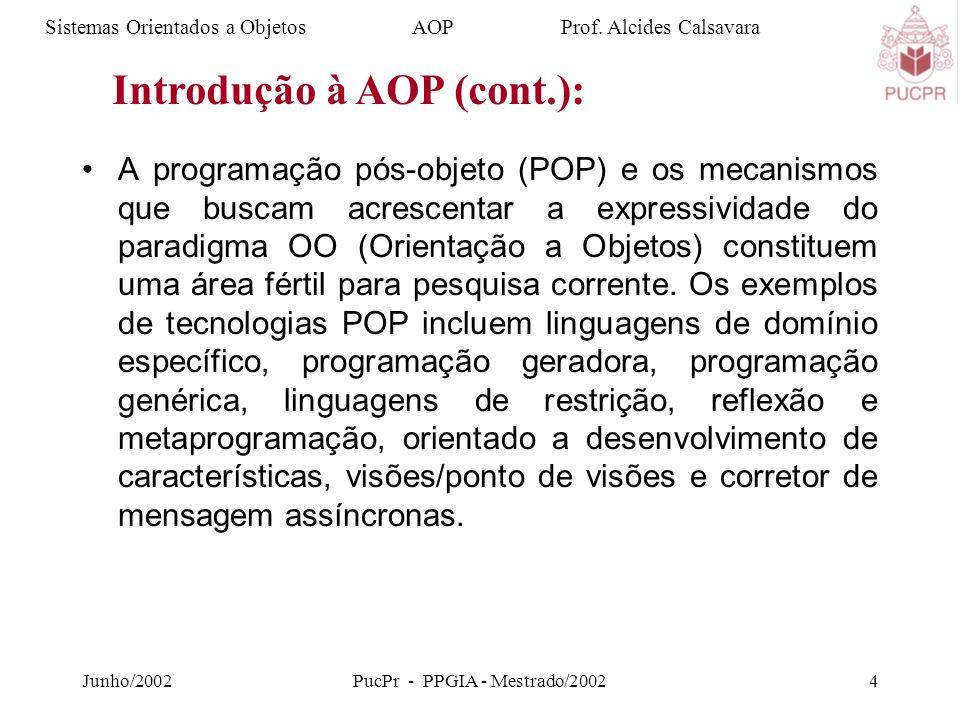 Junho/2002PucPr - PPGIA - Mestrado/20024 A programação pós-objeto (POP) e os mecanismos que buscam acrescentar a expressividade do paradigma OO (Orientação a Objetos) constituem uma área fértil para pesquisa corrente.