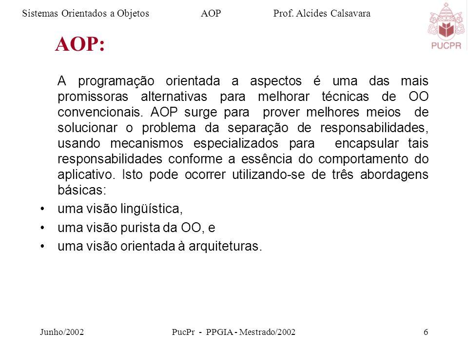 Junho/2002PucPr - PPGIA - Mestrado/20026 A programação orientada a aspectos é uma das mais promissoras alternativas para melhorar técnicas de OO convencionais.