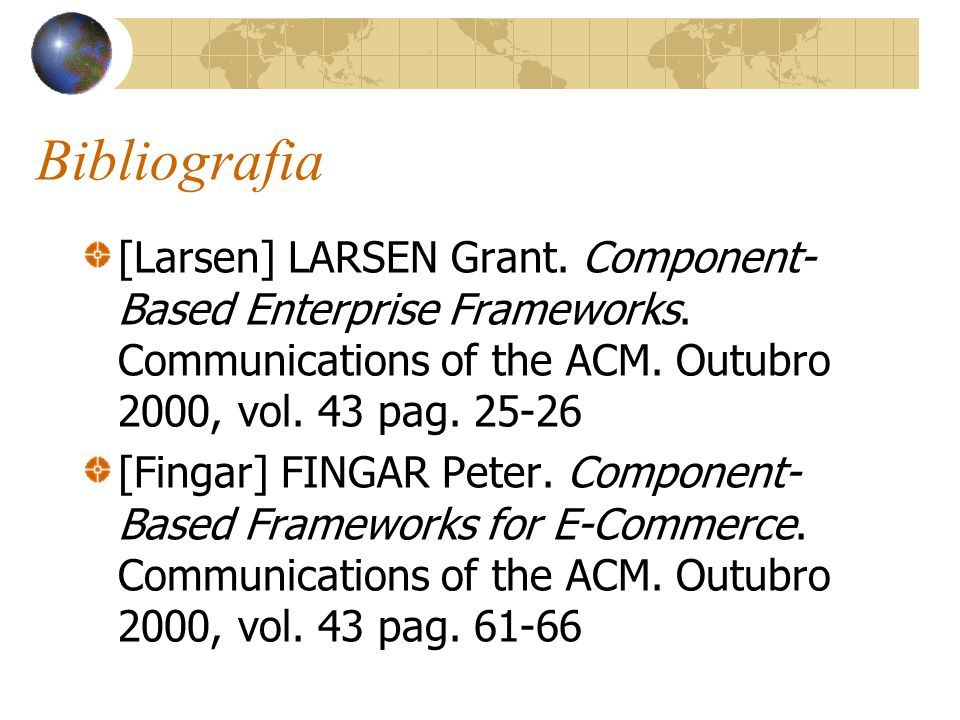 Bibliografia [Larsen] LARSEN Grant. Component- Based Enterprise Frameworks. Communications of the ACM. Outubro 2000, vol. 43 pag. 25-26 [Fingar] FINGA