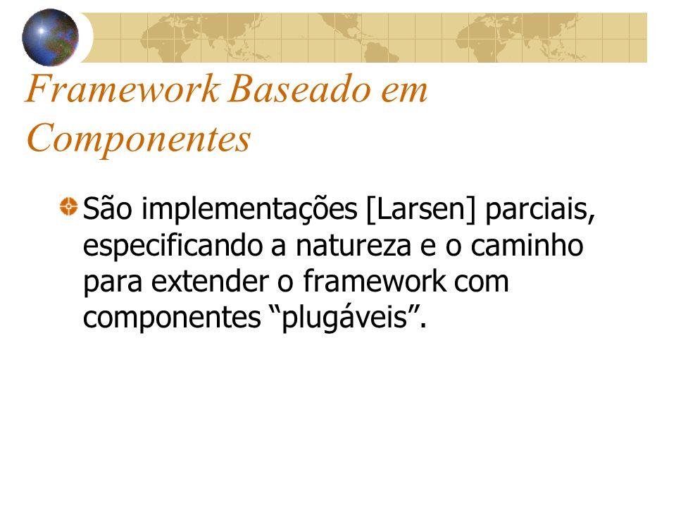 Framework Baseado em Componentes São implementações [Larsen] parciais, especificando a natureza e o caminho para extender o framework com componentes plugáveis.