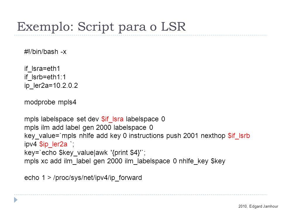 2010, Edgard Jamhour Exemplo: Script para o LSR #!/bin/bash -x if_lsra=eth1 if_lsrb=eth1:1 ip_ler2a=10.2.0.2 modprobe mpls4 mpls labelspace set dev $i