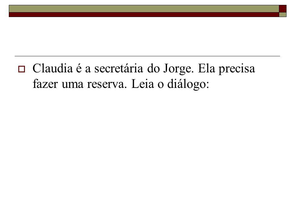 Claudia é a secretária do Jorge. Ela precisa fazer uma reserva. Leia o diálogo: