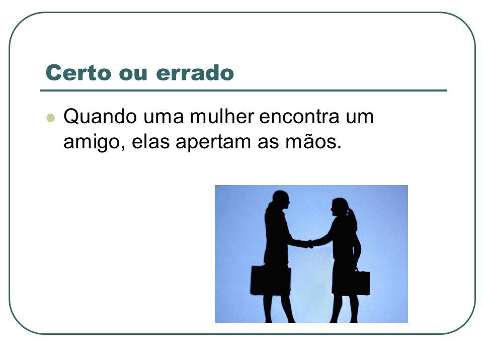 Certo ou errado Quando uma mulher encontra um amigo, elas apertam as mãos.