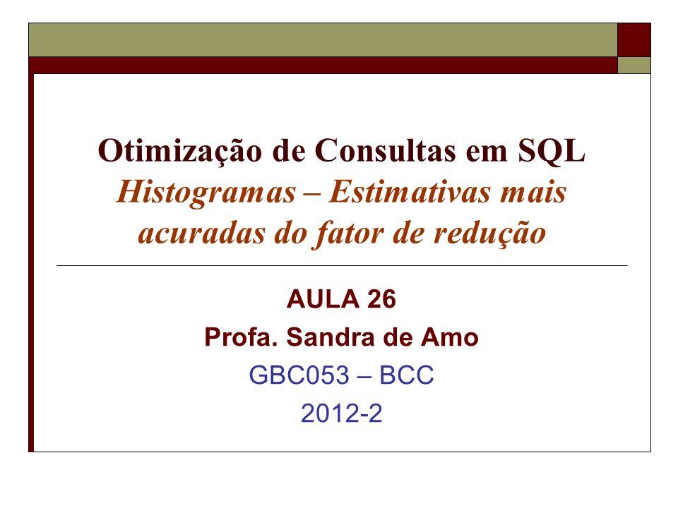 Otimização de Consultas em SQL Histogramas – Estimativas mais acuradas do fator de redução AULA 26 Profa.