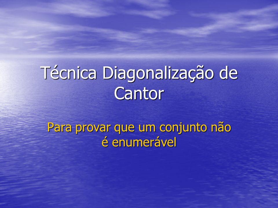 Técnica Diagonalização de Cantor Para provar que um conjunto não é enumerável