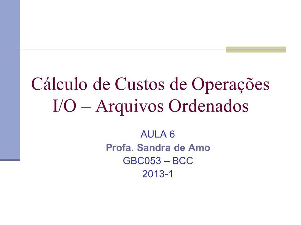 Cálculo de Custos de Operações I/O – Arquivos Ordenados AULA 6 Profa. Sandra de Amo GBC053 – BCC 2013-1