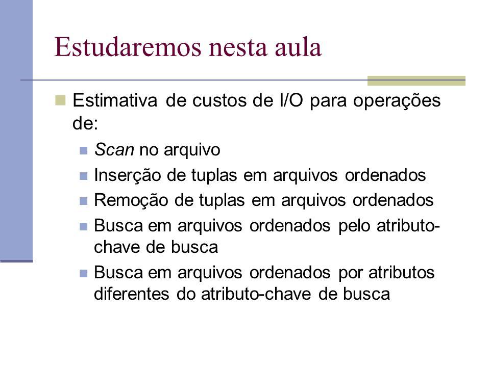 Estudaremos nesta aula Estimativa de custos de I/O para operações de: Scan no arquivo Inserção de tuplas em arquivos ordenados Remoção de tuplas em ar