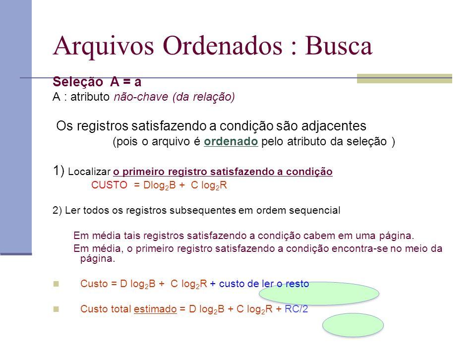 Arquivos Ordenados : Busca Seleção A = a A : atributo não-chave (da relação) Os registros satisfazendo a condição são adjacentes (pois o arquivo é ord