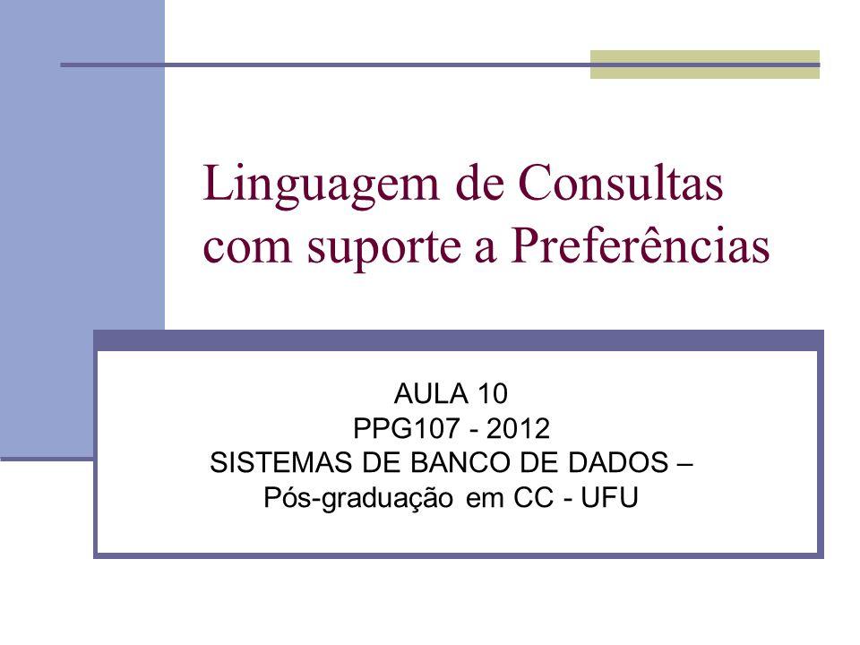 Linguagem de Consultas com suporte a Preferências AULA 10 PPG107 - 2012 SISTEMAS DE BANCO DE DADOS – Pós-graduação em CC - UFU