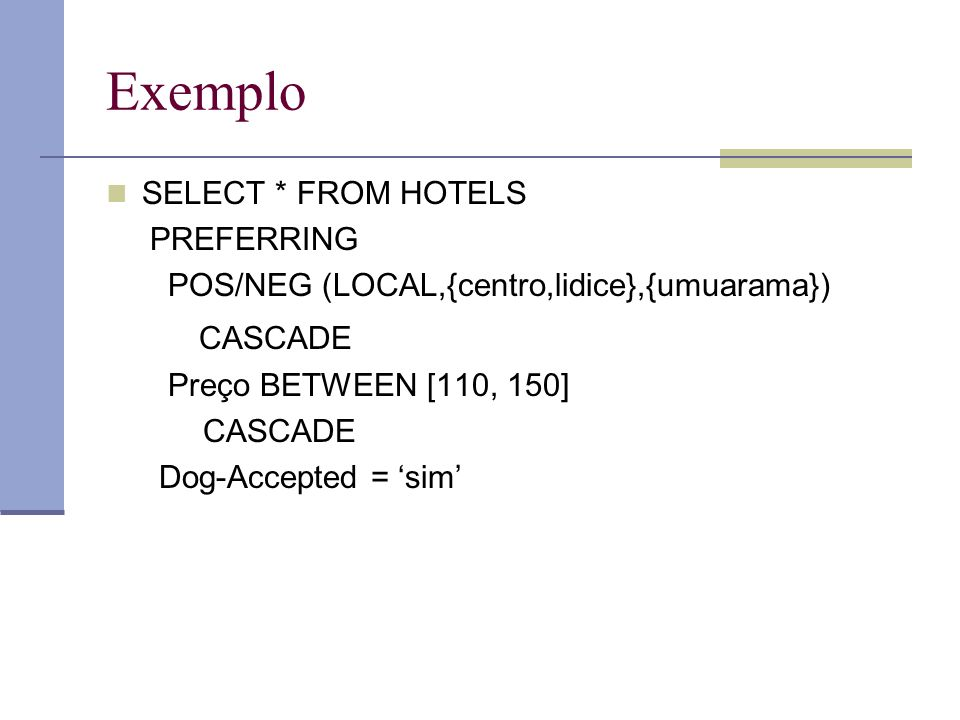 Exemplo SELECT * FROM HOTELS PREFERRING POS/NEG (LOCAL,{centro,lidice},{umuarama}) CASCADE Preço BETWEEN [110, 150] CASCADE Dog-Accepted = sim