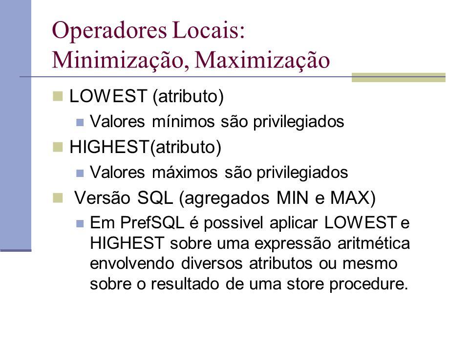 Operadores Locais: Minimização, Maximização LOWEST (atributo) Valores mínimos são privilegiados HIGHEST(atributo) Valores máximos são privilegiados Versão SQL (agregados MIN e MAX) Em PrefSQL é possivel aplicar LOWEST e HIGHEST sobre uma expressão aritmética envolvendo diversos atributos ou mesmo sobre o resultado de uma store procedure.