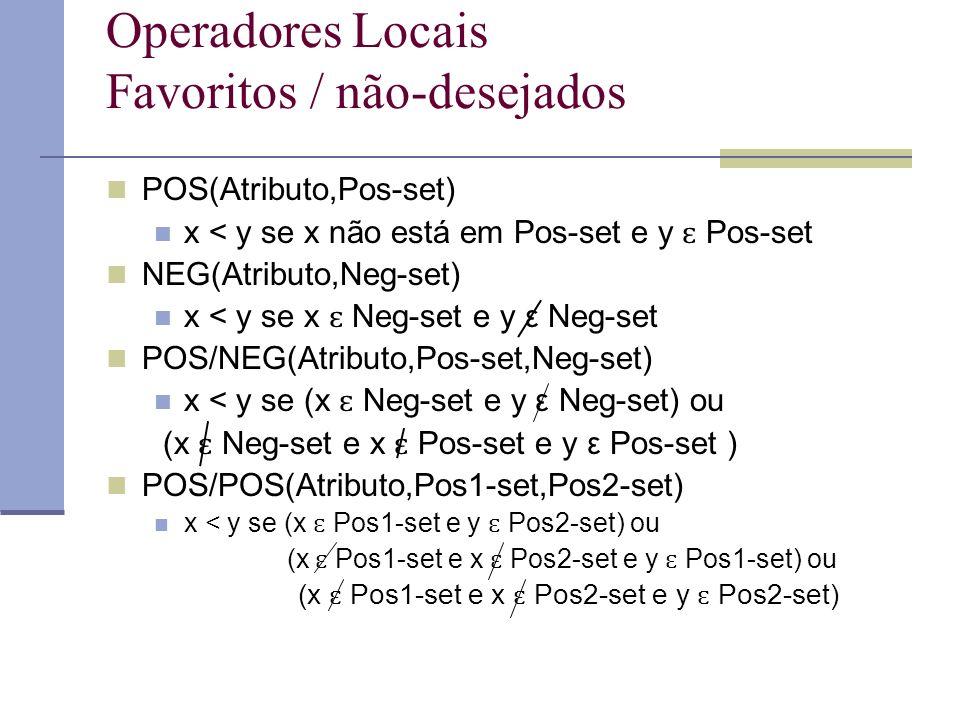 Operadores Locais Favoritos / não-desejados POS(Atributo,Pos-set) x < y se x não está em Pos-set e y ɛ Pos-set NEG(Atributo,Neg-set) x < y se x ɛ Neg-set e y ε Neg-set POS/NEG(Atributo,Pos-set,Neg-set) x < y se (x ɛ Neg-set e y ε Neg-set) ou (x ɛ Neg-set e x ɛ Pos-set e y ε Pos-set ) POS/POS(Atributo,Pos1-set,Pos2-set) x < y se (x ɛ Pos1-set e y ɛ Pos2-set) ou (x ɛ Pos1-set e x ɛ Pos2-set e y ɛ Pos1-set) ou (x ɛ Pos1-set e x ɛ Pos2-set e y ɛ Pos2-set)
