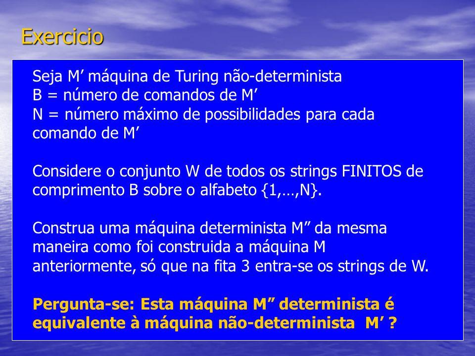Exercicio Seja M máquina de Turing não-determinista B = número de comandos de M N = número máximo de possibilidades para cada comando de M Considere o
