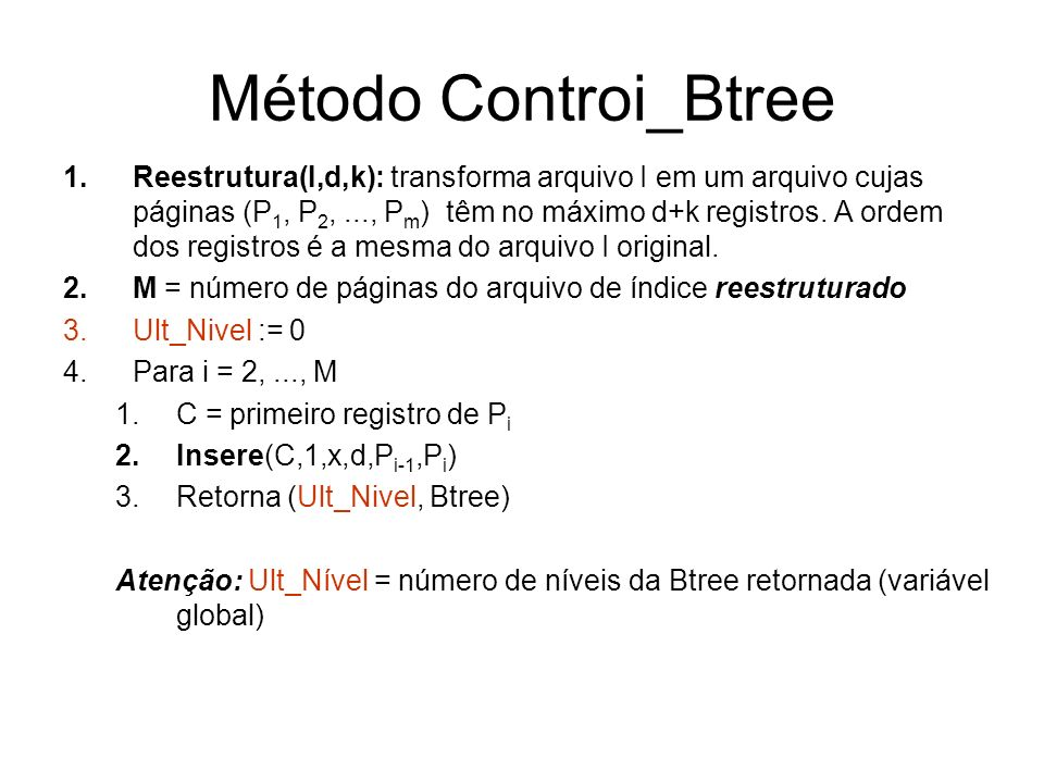 Método Controi_Btree 1.Reestrutura(I,d,k): transforma arquivo I em um arquivo cujas páginas (P 1, P 2,..., P m ) têm no máximo d+k registros.