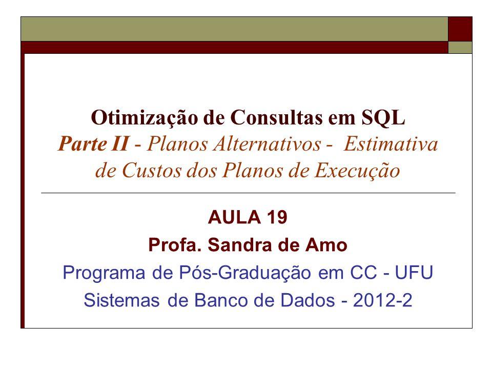 Otimização de Consultas em SQL Parte II - Planos Alternativos - Estimativa de Custos dos Planos de Execução AULA 19 Profa. Sandra de Amo Programa de P