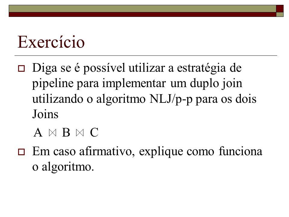 Exercício Diga se é possível utilizar a estratégia de pipeline para implementar um duplo join utilizando o algoritmo NLJ/p-p para os dois Joins A B C