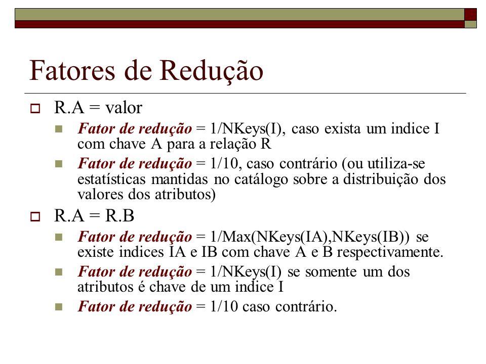 Fatores de Redução R.A = valor Fator de redução = 1/NKeys(I), caso exista um indice I com chave A para a relação R Fator de redução = 1/10, caso contrário (ou utiliza-se estatísticas mantidas no catálogo sobre a distribuição dos valores dos atributos) R.A = R.B Fator de redução = 1/Max(NKeys(IA),NKeys(IB)) se existe indices IA e IB com chave A e B respectivamente.