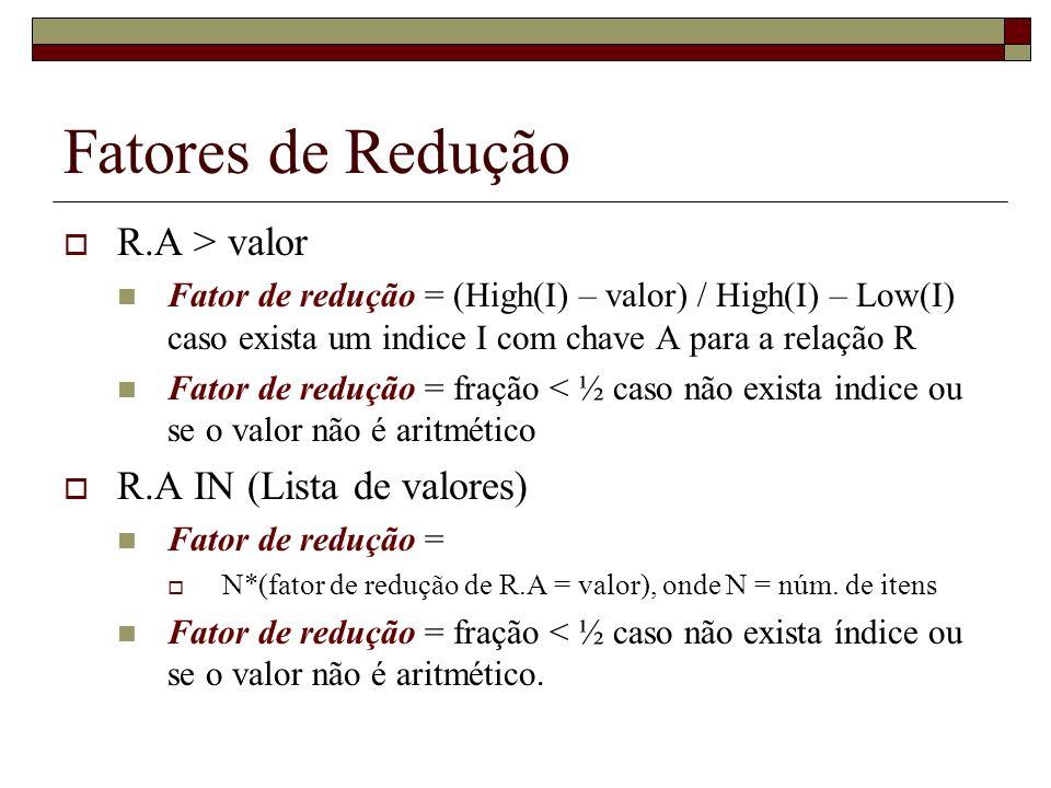 Fatores de Redução R.A > valor Fator de redução = (High(I) – valor) / High(I) – Low(I) caso exista um indice I com chave A para a relação R Fator de redução = fração < ½ caso não exista indice ou se o valor não é aritmético R.A IN (Lista de valores) Fator de redução = N*(fator de redução de R.A = valor), onde N = núm.