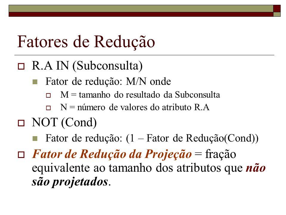 Fatores de Redução R.A IN (Subconsulta) Fator de redução: M/N onde M = tamanho do resultado da Subconsulta N = número de valores do atributo R.A NOT (