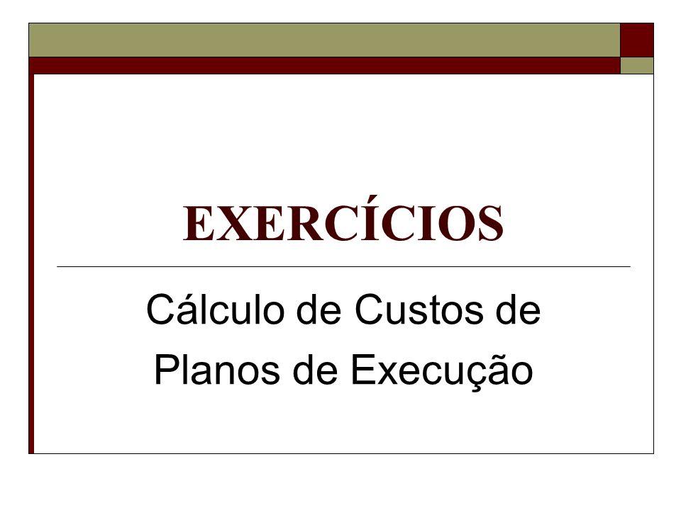 EXERCÍCIOS Cálculo de Custos de Planos de Execução