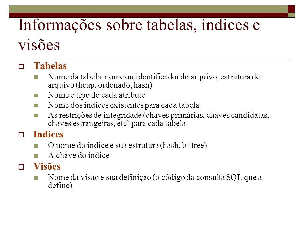 Informações sobre tabelas, índices e visões Tabelas Nome da tabela, nome ou identificador do arquivo, estrutura de arquivo (heap, ordenado, hash) Nome e tipo de cada atributo Nome dos índices existentes para cada tabela As restrições de integridade (chaves primárias, chaves candidatas, chaves estrangeiras, etc) para cada tabela Indices O nome do índice e sua estrutura (hash, b+tree) A chave do índice Visões Nome da visão e sua definição (o código da consulta SQL que a define)