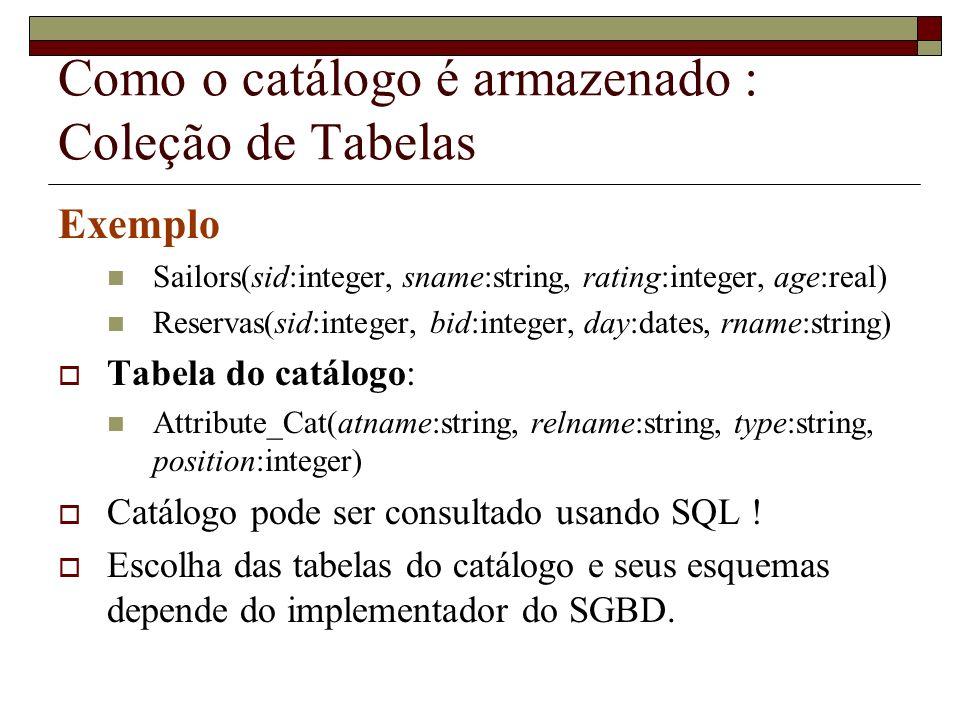 Como o catálogo é armazenado : Coleção de Tabelas Exemplo Sailors(sid:integer, sname:string, rating:integer, age:real) Reservas(sid:integer, bid:integ