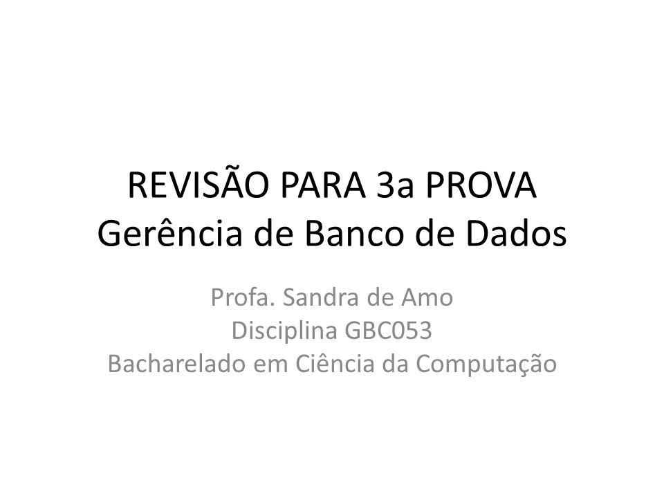 REVISÃO PARA 3a PROVA Gerência de Banco de Dados Profa. Sandra de Amo Disciplina GBC053 Bacharelado em Ciência da Computação