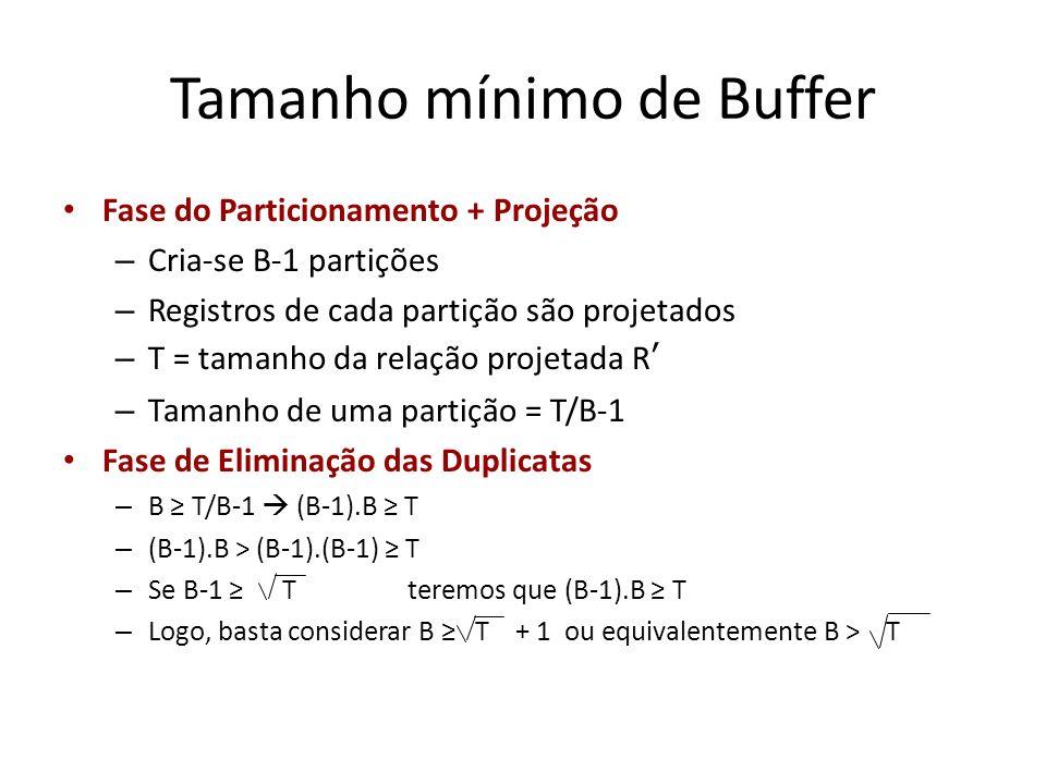 Tamanho mínimo de Buffer Fase do Particionamento + Projeção – Cria-se B-1 partições – Registros de cada partição são projetados – T = tamanho da relaç