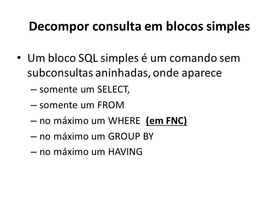 Decompor consulta em blocos simples Um bloco SQL simples é um comando sem subconsultas aninhadas, onde aparece – somente um SELECT, – somente um FROM