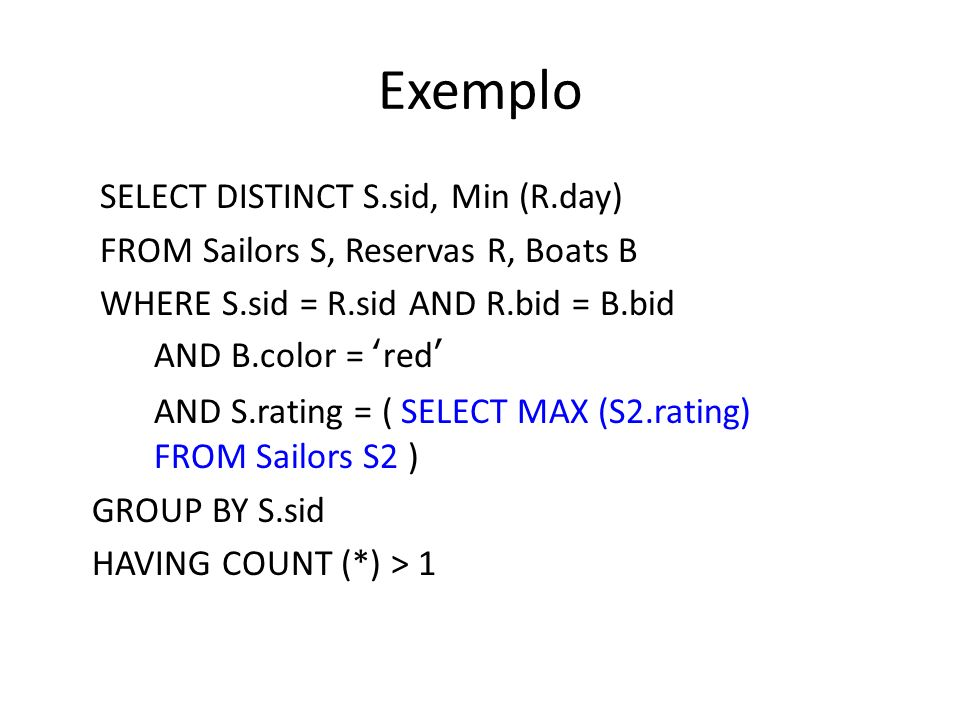 Exemplo SELECT DISTINCT S.sid, Min (R.day) FROM Sailors S, Reservas R, Boats B WHERE S.sid = R.sid AND R.bid = B.bid AND B.color = red AND S.rating =