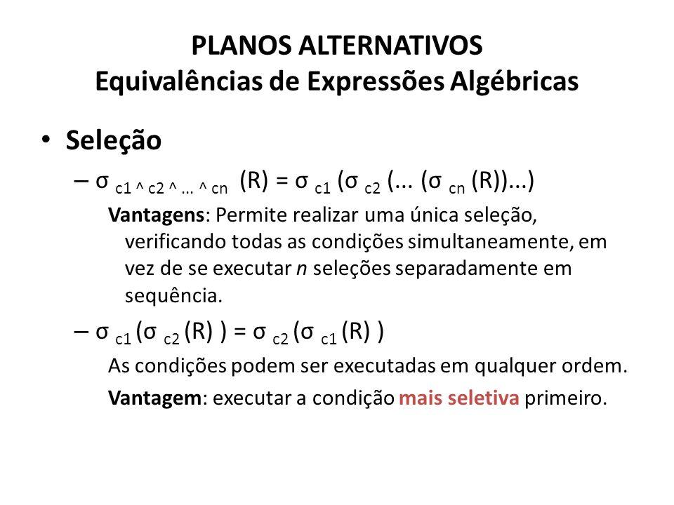 PLANOS ALTERNATIVOS Equivalências de Expressões Algébricas Seleção – σ c1 ^ c2 ^... ^ cn (R) = σ c1 (σ c2 (... (σ cn (R))...) Vantagens: Permite reali