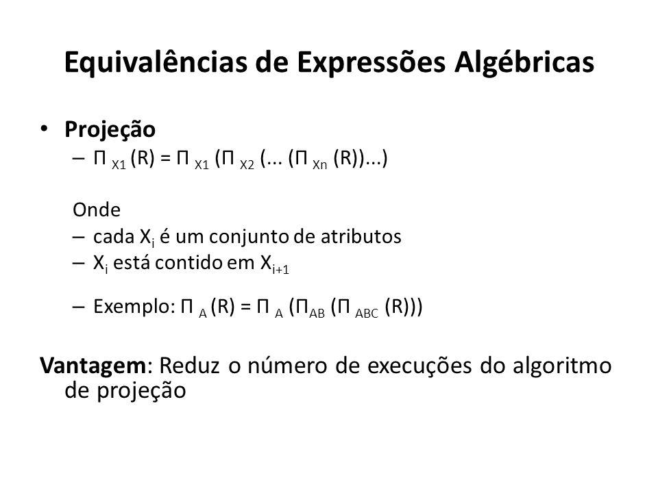 Equivalências de Expressões Algébricas Projeção – Π X1 (R) = Π X1 (Π X2 (... (Π Xn (R))...) Onde – cada X i é um conjunto de atributos – X i está cont