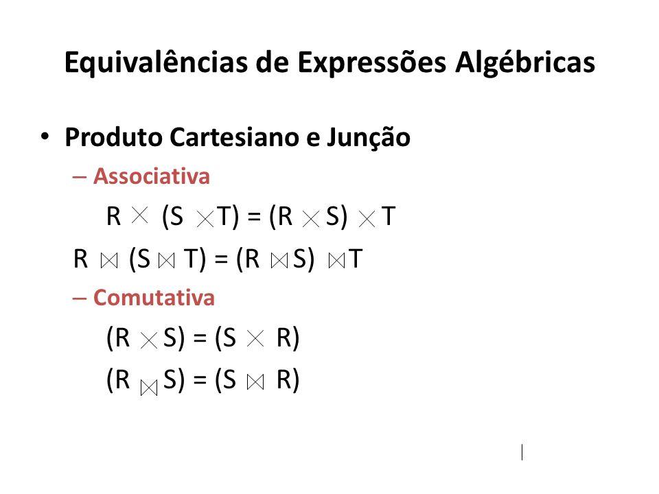 Equivalências de Expressões Algébricas Produto Cartesiano e Junção – Associativa R (S T) = (R S) T – Comutativa (R S) = (S R)