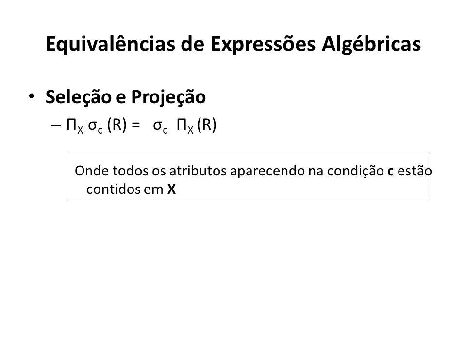 Equivalências de Expressões Algébricas Seleção e Projeção – Π X σ c (R) = σ c Π X (R) Onde todos os atributos aparecendo na condição c estão contidos