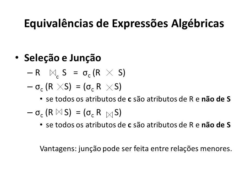 Equivalências de Expressões Algébricas Seleção e Junção – R S = σ c (R S) – σ c (R S) = (σ c R S) se todos os atributos de c são atributos de R e não