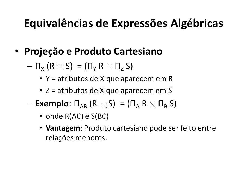Equivalências de Expressões Algébricas Projeção e Produto Cartesiano – Π X (R S) = (Π Y R Π Z S) Y = atributos de X que aparecem em R Z = atributos de