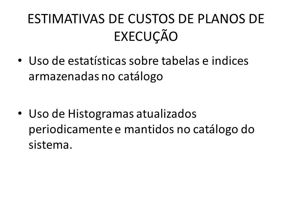 ESTIMATIVAS DE CUSTOS DE PLANOS DE EXECUÇÃO Uso de estatísticas sobre tabelas e indices armazenadas no catálogo Uso de Histogramas atualizados periodi