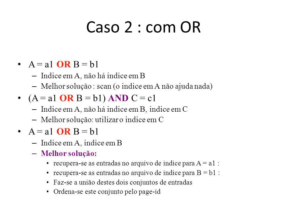 Caso 2 : com OR A = a1 OR B = b1 – Indice em A, não há indice em B – Melhor solução : scan (o indice em A não ajuda nada) (A = a1 OR B = b1) AND C = c
