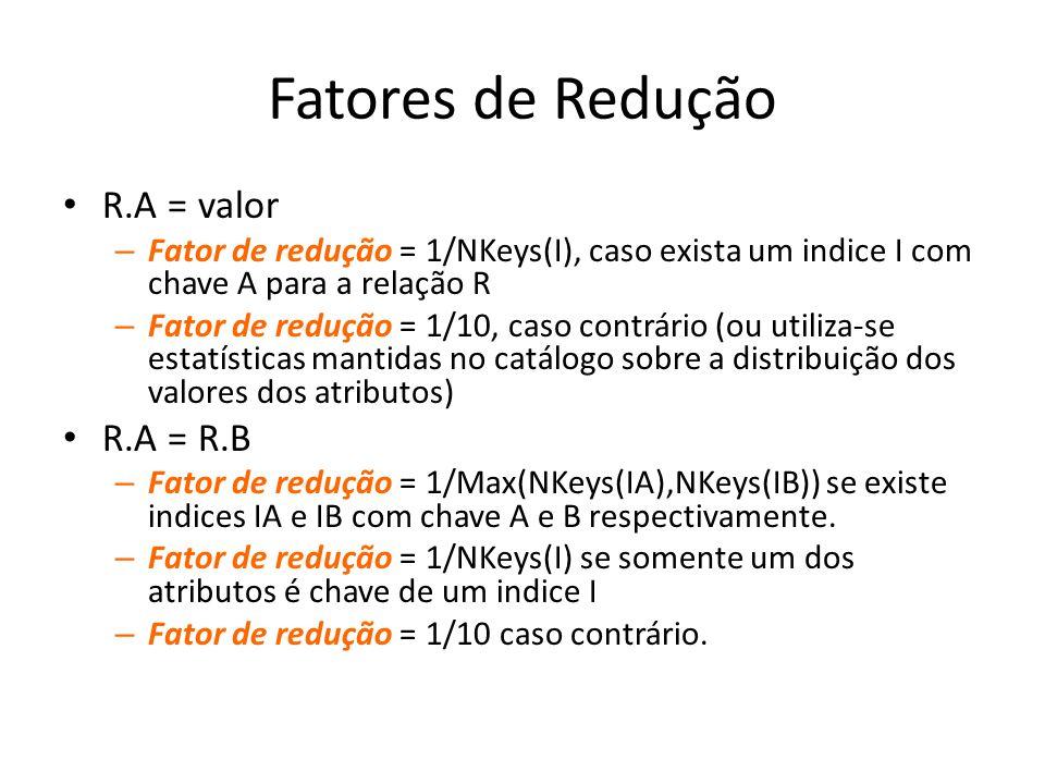 Fatores de Redução R.A = valor – Fator de redução = 1/NKeys(I), caso exista um indice I com chave A para a relação R – Fator de redução = 1/10, caso c