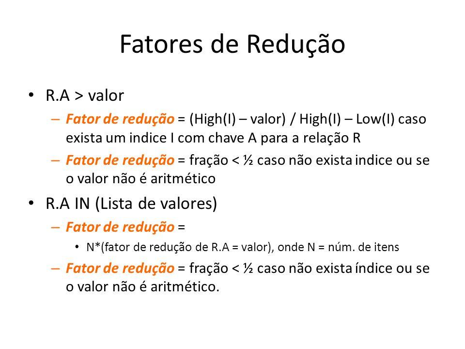 Fatores de Redução R.A > valor – Fator de redução = (High(I) – valor) / High(I) – Low(I) caso exista um indice I com chave A para a relação R – Fator