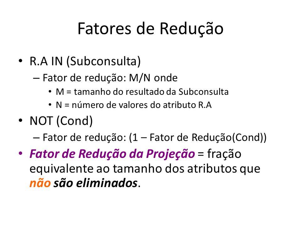 Fatores de Redução R.A IN (Subconsulta) – Fator de redução: M/N onde M = tamanho do resultado da Subconsulta N = número de valores do atributo R.A NOT