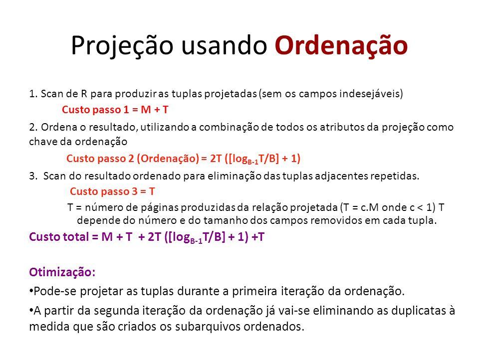 Projeção usando Ordenação 1. Scan de R para produzir as tuplas projetadas (sem os campos indesejáveis) Custo passo 1 = M + T 2. Ordena o resultado, ut