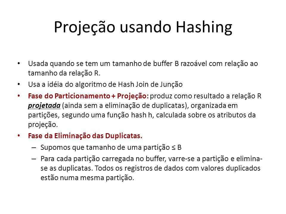 Projeção usando Hashing Usada quando se tem um tamanho de buffer B razoável com relação ao tamanho da relação R. Usa a idéia do algoritmo de Hash Join