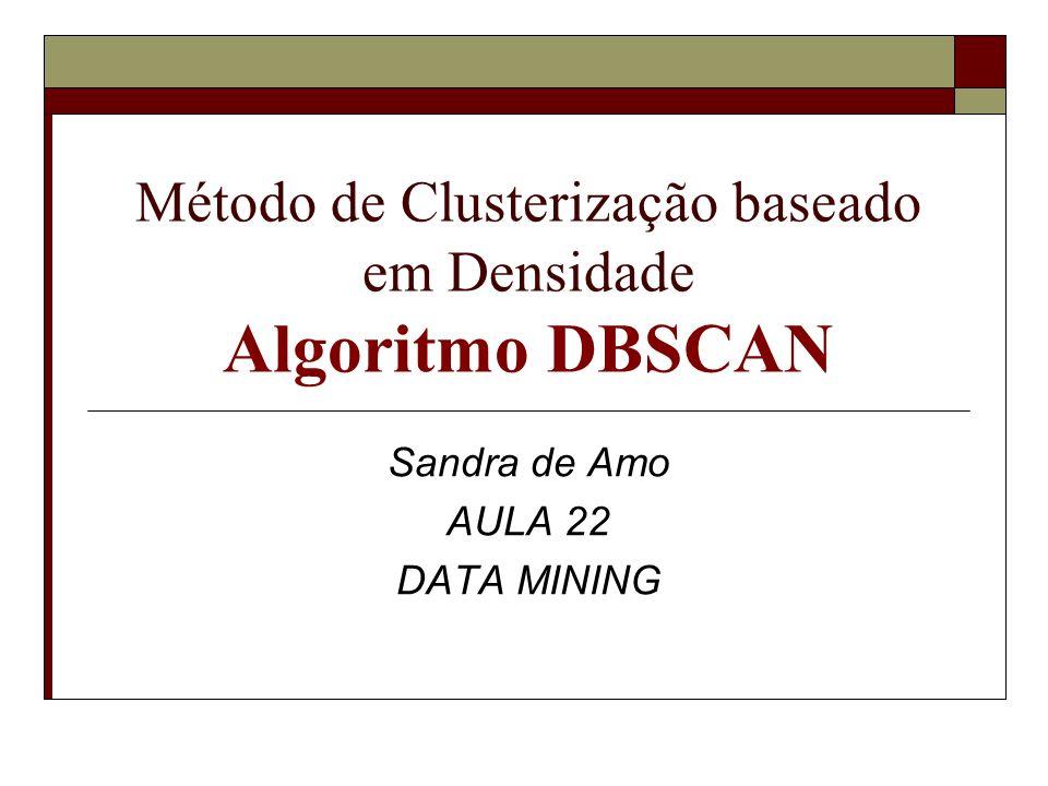 Método de Clusterização baseado em Densidade Algoritmo DBSCAN Sandra de Amo AULA 22 DATA MINING