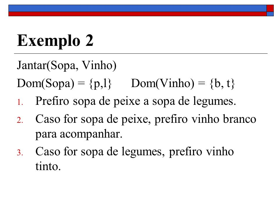 Exemplo 2 Jantar(Sopa, Vinho) Dom(Sopa) = {p,l} Dom(Vinho) = {b, t} 1. Prefiro sopa de peixe a sopa de legumes. 2. Caso for sopa de peixe, prefiro vin