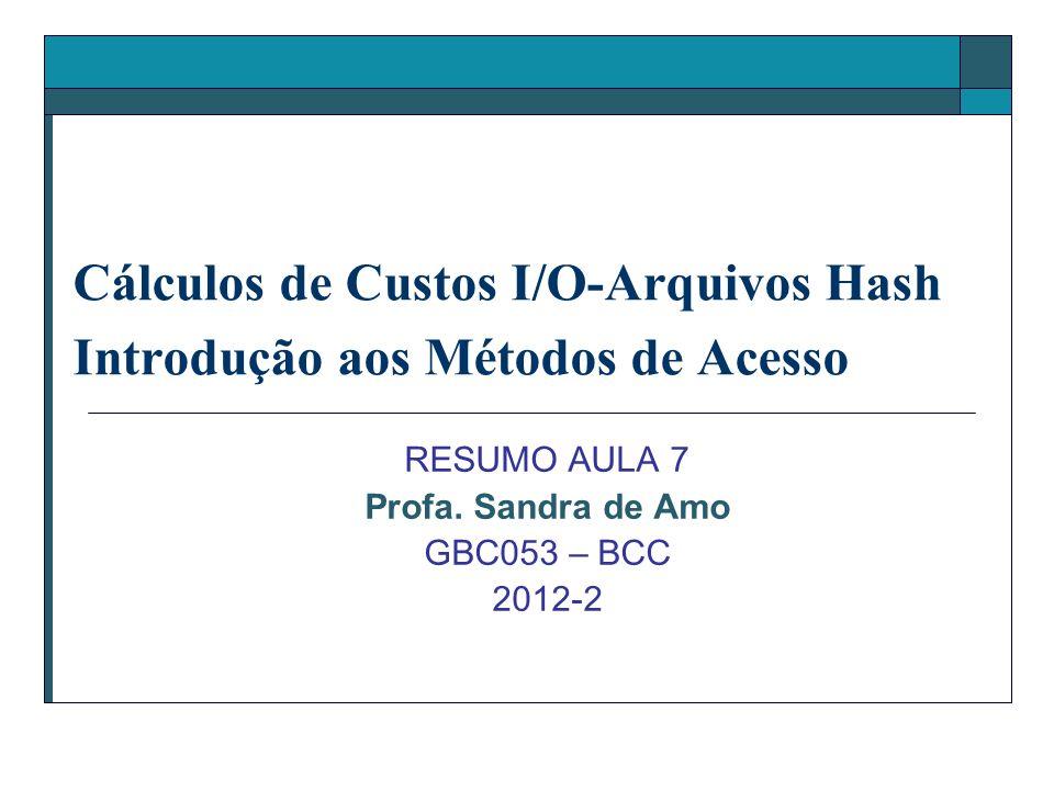 Cálculos de Custos I/O-Arquivos Hash Introdução aos Métodos de Acesso RESUMO AULA 7 Profa. Sandra de Amo GBC053 – BCC 2012-2