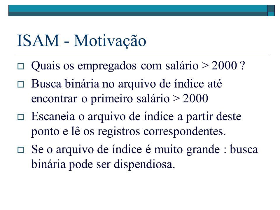 ISAM - Motivação Quais os empregados com salário > 2000 ? Busca binária no arquivo de índice até encontrar o primeiro salário > 2000 Escaneia o arquiv
