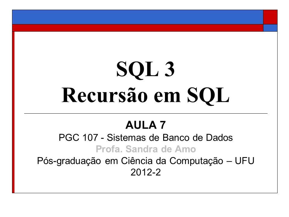 SQL 3 Recursão em SQL AULA 7 PGC 107 - Sistemas de Banco de Dados Profa. Sandra de Amo Pós-graduação em Ciência da Computação – UFU 2012-2